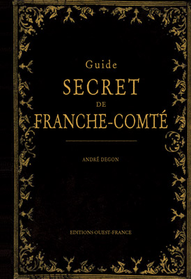 Guide secret de la Franche Comté, André Degon, Editions Ouest France